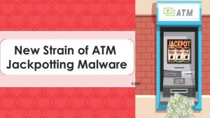 New Strain of ATM Jackpotting Malware